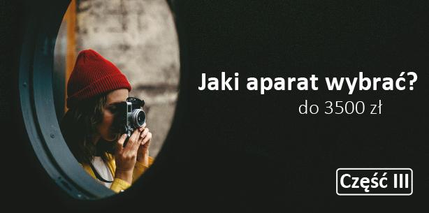 Jaki aparat wybrać? Aparat do 3500 zł – Mini-cykl poradnikowy cz.3