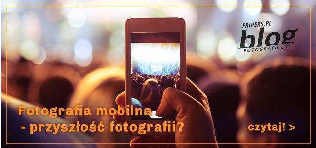 Blog Fripersa > Fotografia mobilna - przyszłość fotografii? / zobacz >